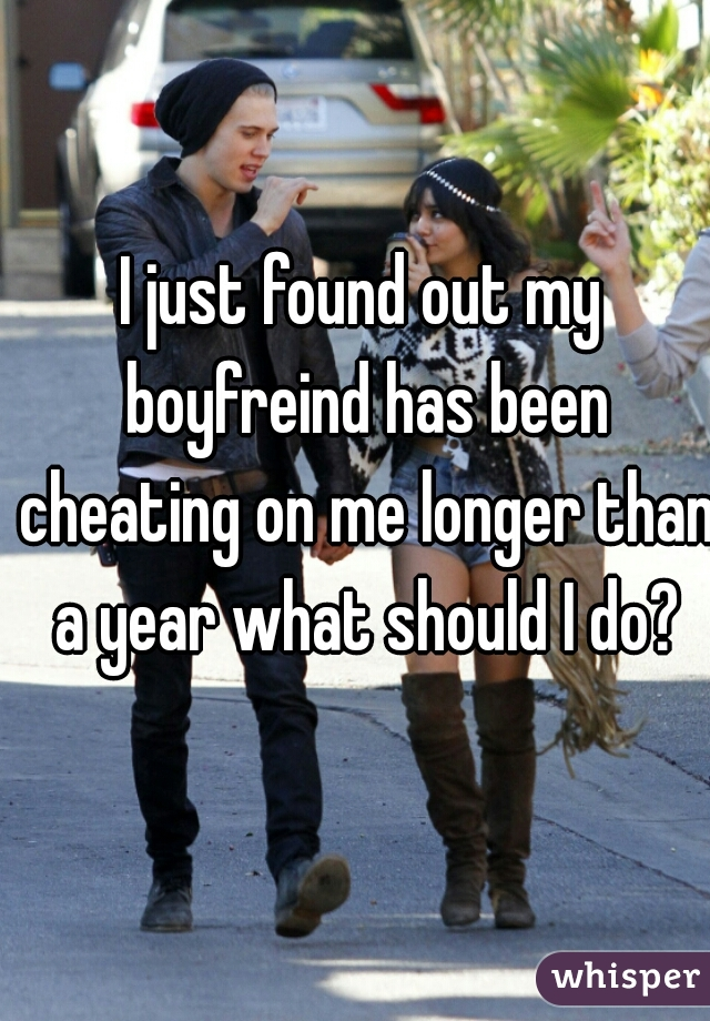 I just found out my boyfreind has been cheating on me longer than a year what should I do?