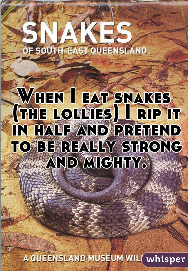 When I eat snakes (the lollies) I rip it in half and pretend to be really strong and mighty.
