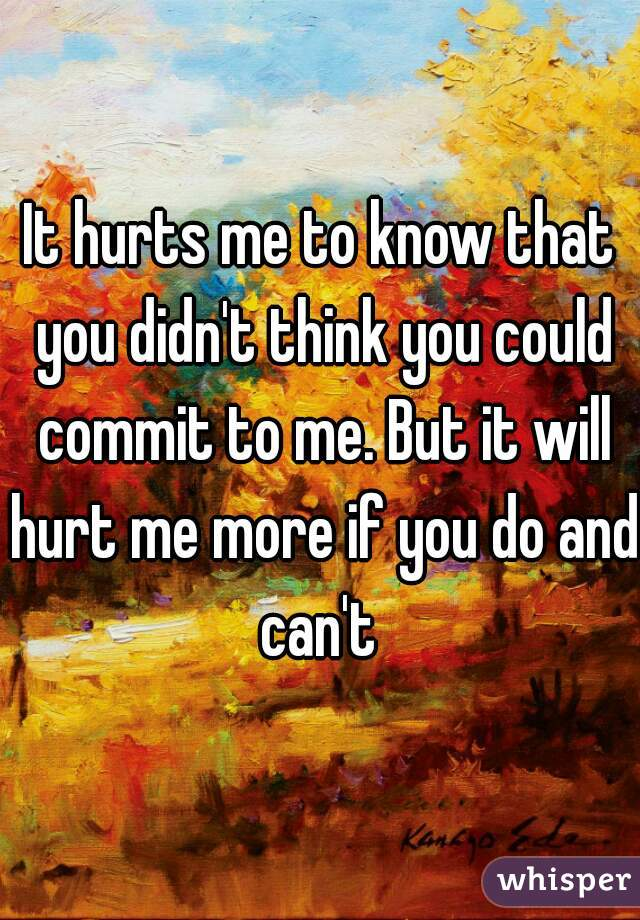 It hurts me to know that you didn't think you could commit to me. But it will hurt me more if you do and can't
