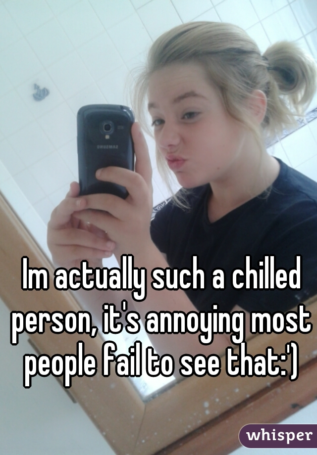 Im actually such a chilled person, it's annoying most people fail to see that:')
