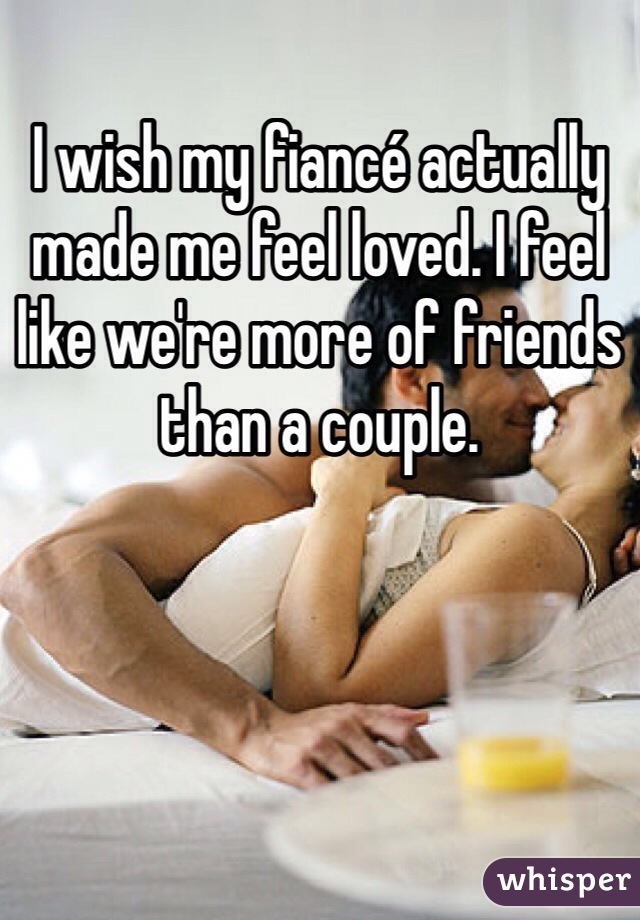 I wish my fiancé actually made me feel loved. I feel like we're more of friends than a couple.