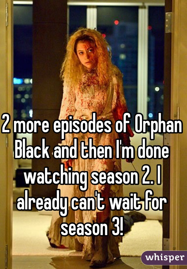 2 more episodes of Orphan Black and then I'm done watching season 2. I already can't wait for season 3!