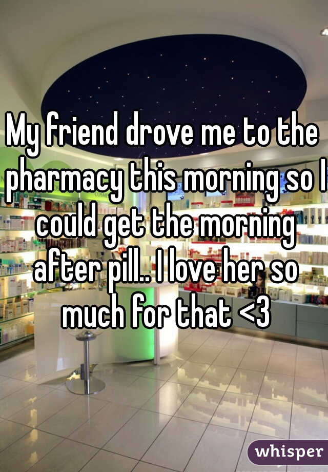 My friend drove me to the pharmacy this morning so I could get the morning after pill.. I love her so much for that <3