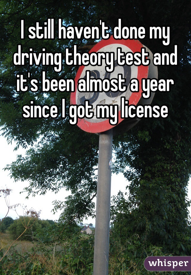 I still haven't done my driving theory test and it's been almost a year since I got my license