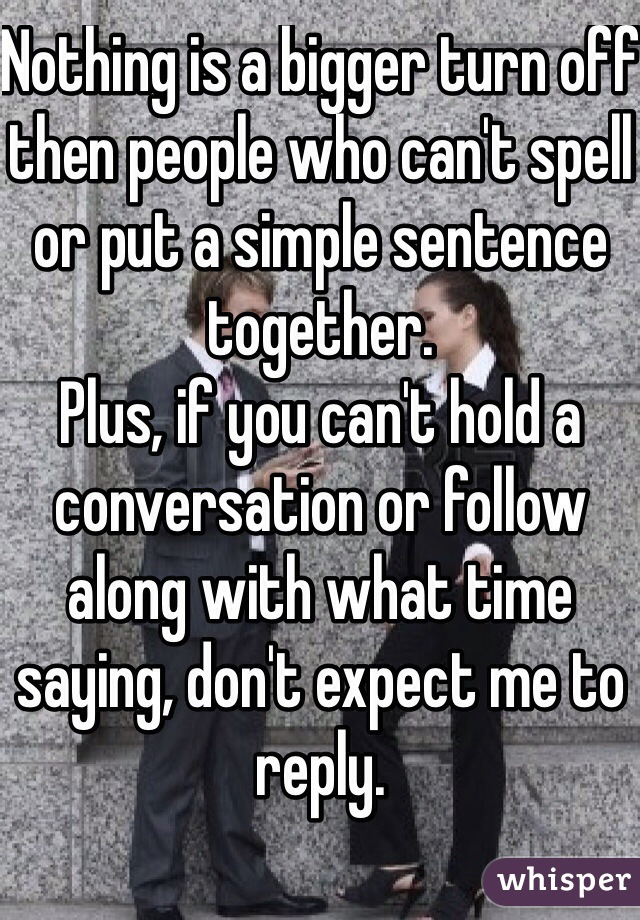 Nothing is a bigger turn off then people who can't spell or put a simple sentence together. Plus, if you can't hold a conversation or follow along with what time saying, don't expect me to reply.
