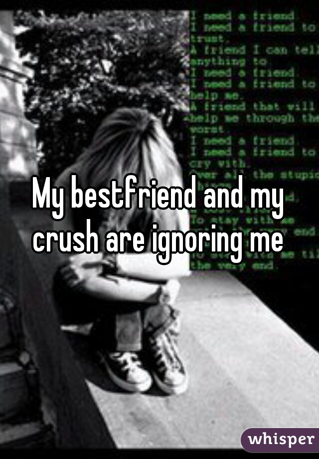 My bestfriend and my crush are ignoring me