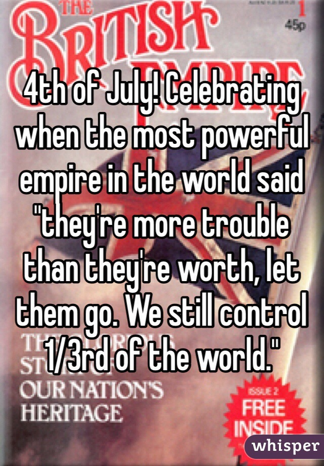 "4th of July! Celebrating when the most powerful empire in the world said ""they're more trouble than they're worth, let them go. We still control 1/3rd of the world."""