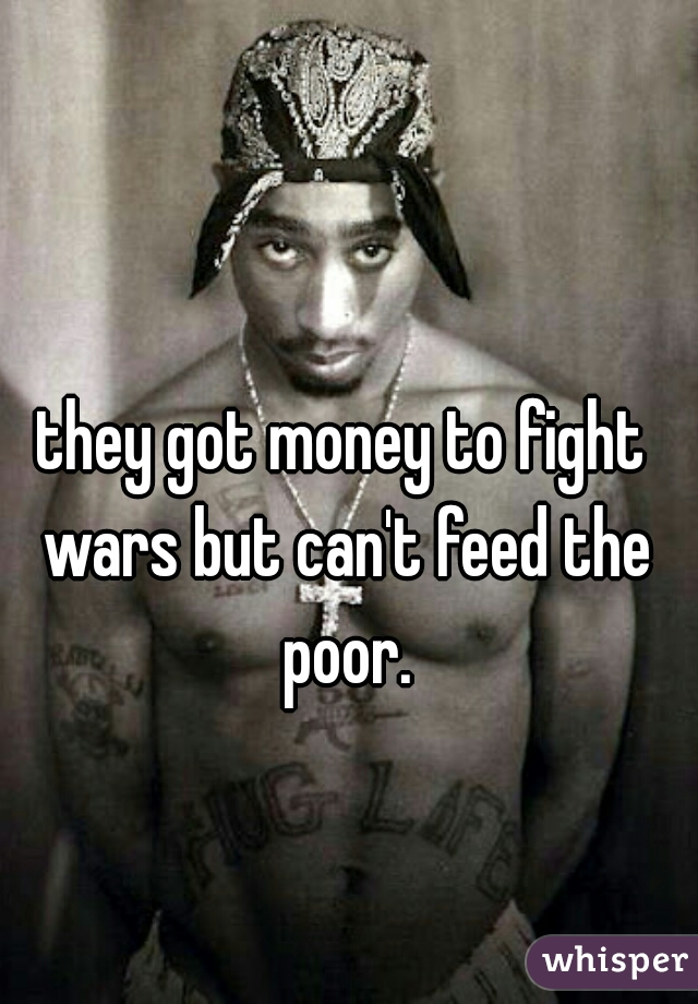they got money to fight wars but can't feed the poor.