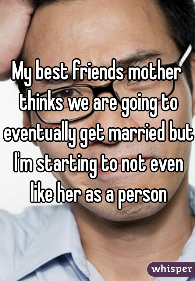 My best friends mother thinks we are going to eventually get married but I'm starting to not even like her as a person