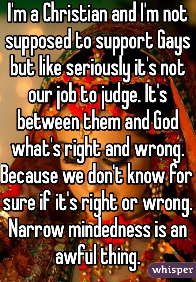 I'm a Christian and I'm not supposed to support Gays but like seriously it's not our job to judge. It's between them and God what's right and wrong. Because we don't know for sure if it's right or wrong. Narrow mindedness is an awful thing.