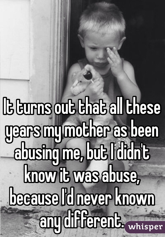 It turns out that all these years my mother as been abusing me, but I didn't know it was abuse, because I'd never known any different.