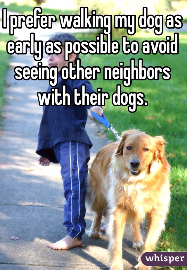 I prefer walking my dog as early as possible to avoid seeing other neighbors with their dogs.
