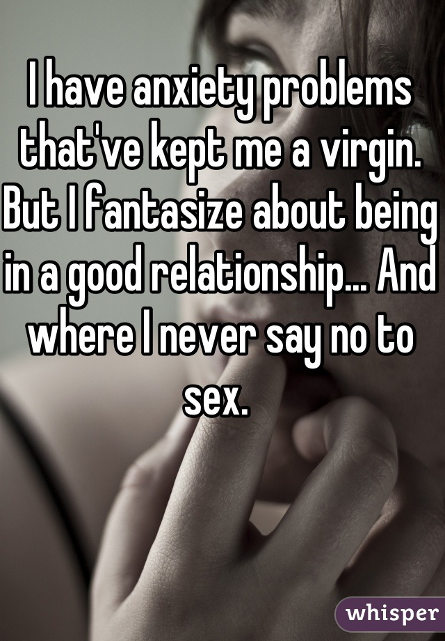 I have anxiety problems that've kept me a virgin. But I fantasize about being in a good relationship... And where I never say no to sex.