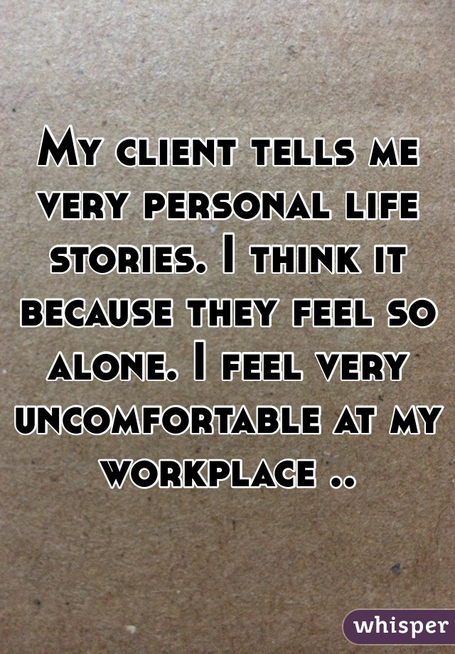 My client tells me very personal life stories. I think it because they feel so alone. I feel very uncomfortable at my workplace ..