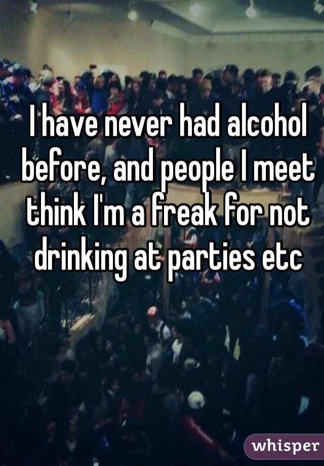 I have never had alcohol before, and people I meet think I'm a freak for not drinking at parties etc