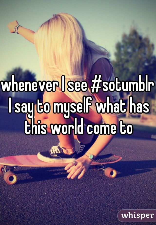 whenever I see #sotumblr I say to myself what has this world come to