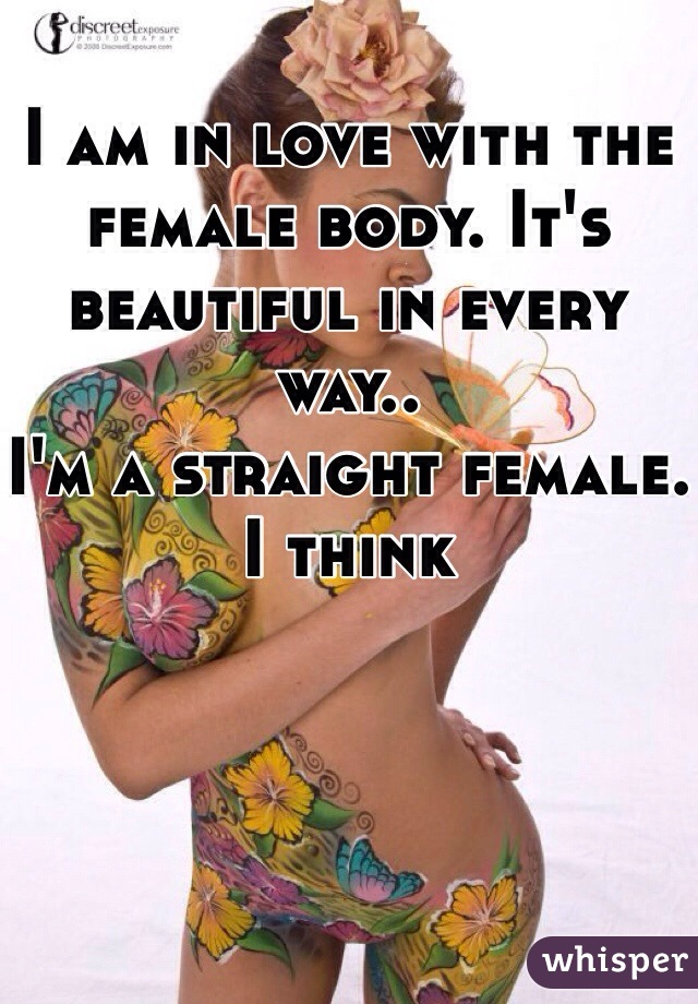I am in love with the female body. It's beautiful in every way.. I'm a straight female. I think