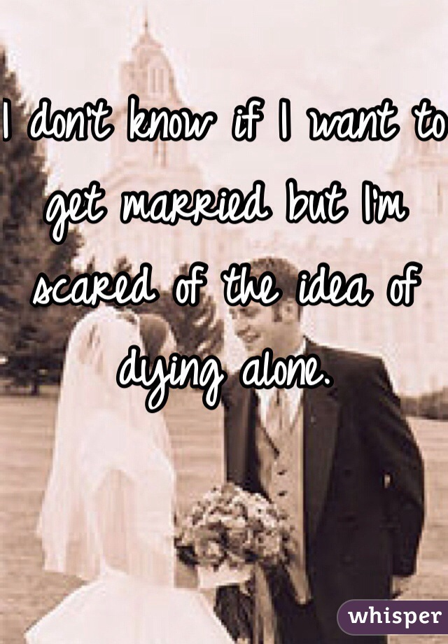 I don't know if I want to get married but I'm scared of the idea of dying alone.