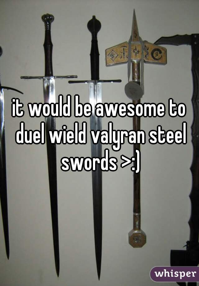 it would be awesome to duel wield valyran steel swords >:)