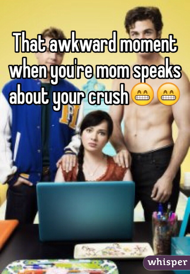 That awkward moment when you're mom speaks about your crush😁😁