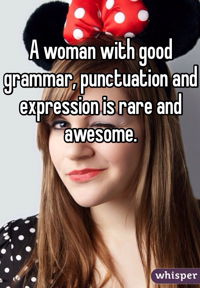 A woman with good grammar, punctuation and expression is rare and awesome.