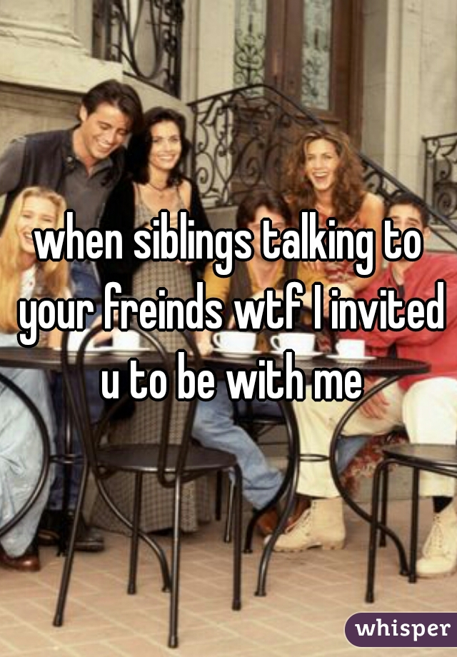 when siblings talking to your freinds wtf I invited u to be with me
