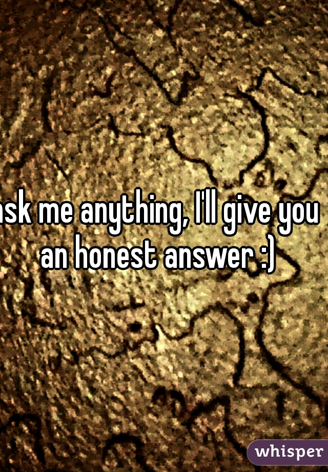ask me anything, I'll give you an honest answer :)