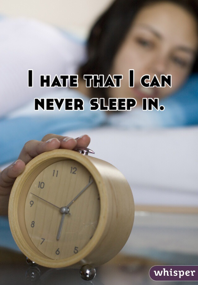 I hate that I can never sleep in.