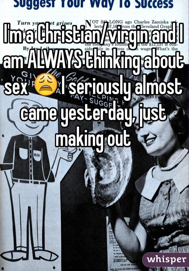 I'm a Christian/virgin and I am ALWAYS thinking about sex 😩 I seriously almost came yesterday, just making out