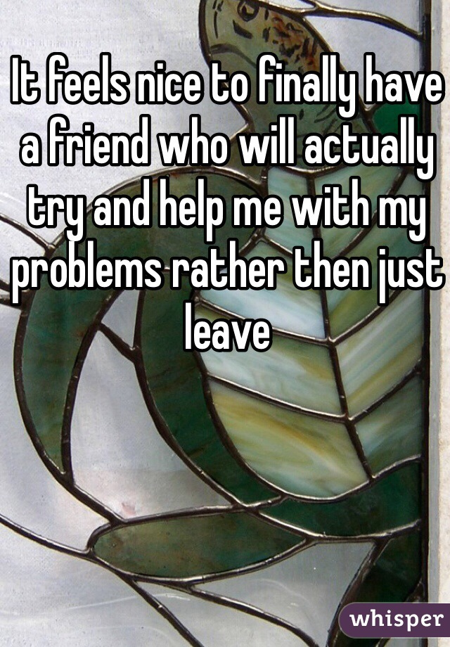It feels nice to finally have a friend who will actually try and help me with my problems rather then just leave