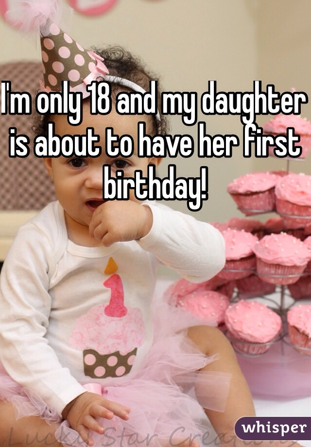 I'm only 18 and my daughter is about to have her first birthday!