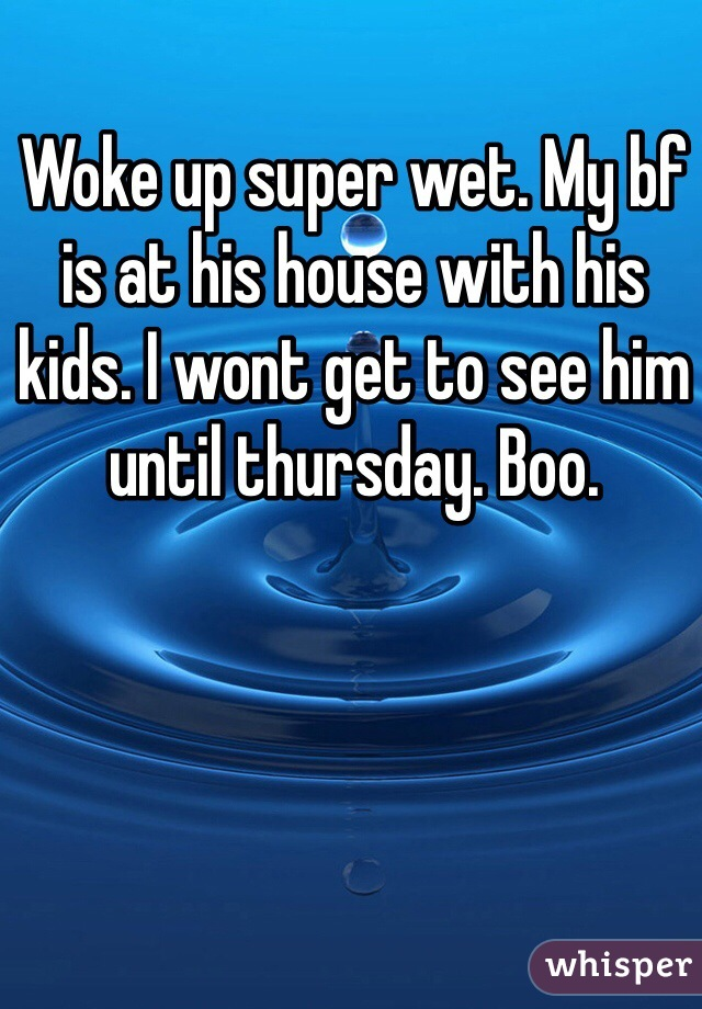 Woke up super wet. My bf is at his house with his kids. I wont get to see him until thursday. Boo.