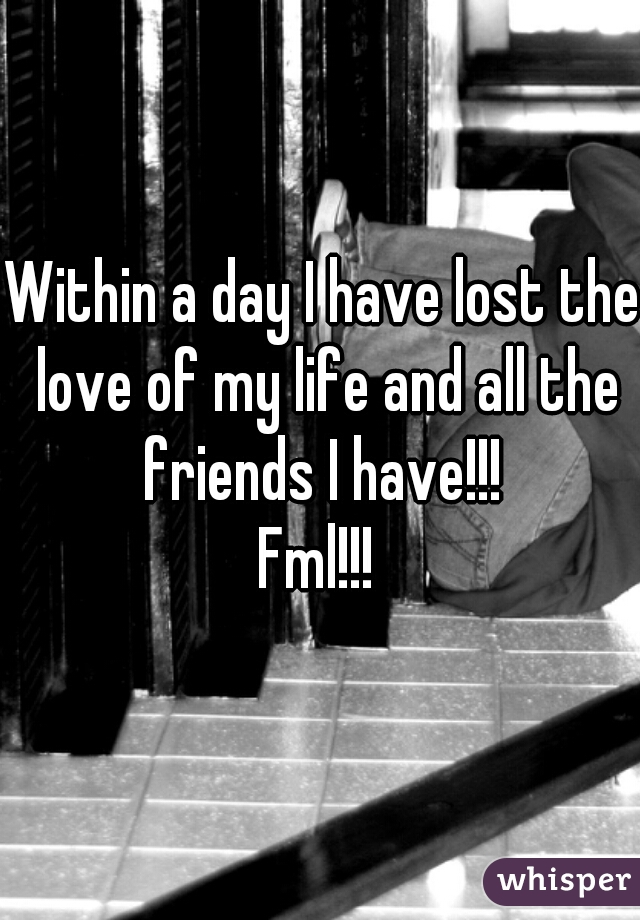Within a day I have lost the love of my life and all the friends I have!!!  Fml!!!