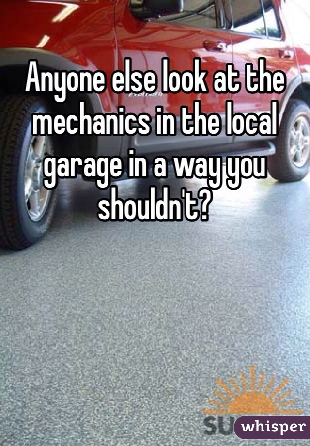 Anyone else look at the mechanics in the local garage in a way you shouldn't?