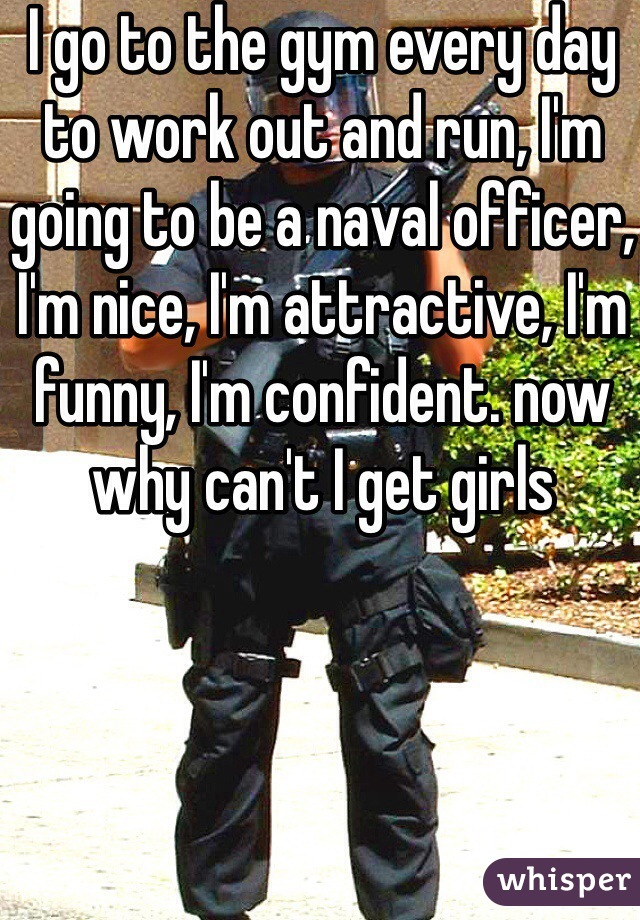 I go to the gym every day to work out and run, I'm going to be a naval officer, I'm nice, I'm attractive, I'm funny, I'm confident. now why can't I get girls
