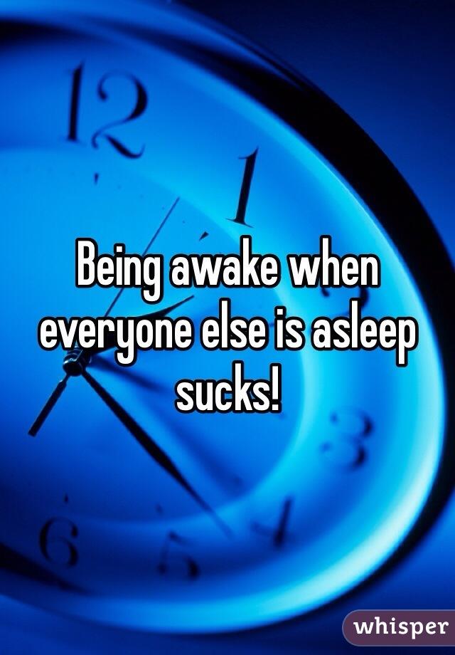 Being awake when everyone else is asleep sucks!