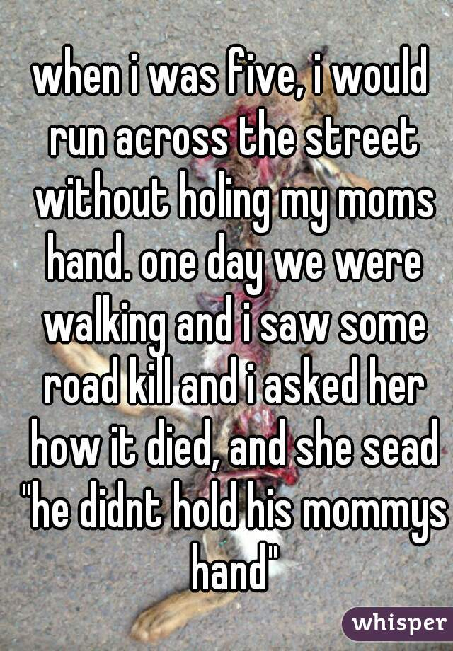 """when i was five, i would run across the street without holing my moms hand. one day we were walking and i saw some road kill and i asked her how it died, and she sead """"he didnt hold his mommys hand"""""""