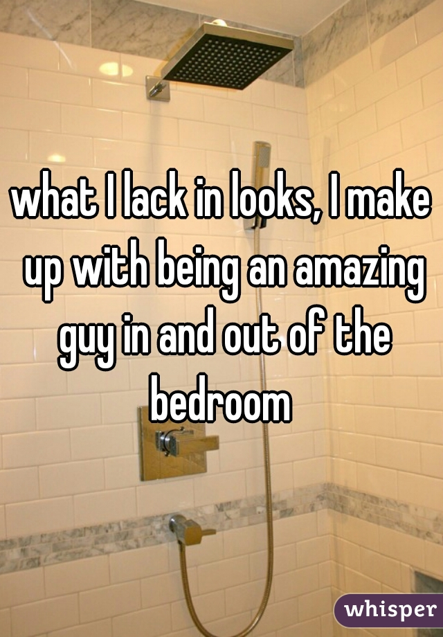 what I lack in looks, I make up with being an amazing guy in and out of the bedroom