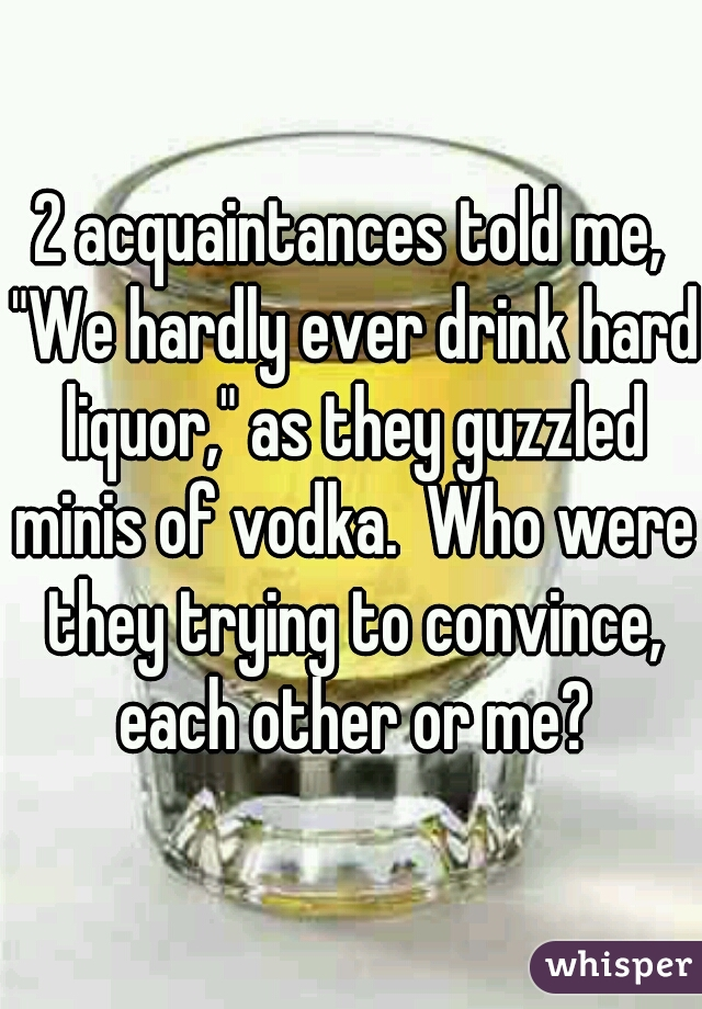 """2 acquaintances told me, """"We hardly ever drink hard liquor,"""" as they guzzled minis of vodka.  Who were they trying to convince, each other or me?"""