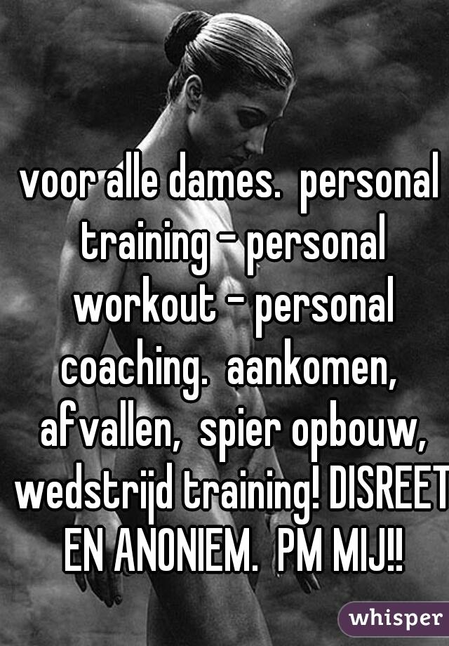 voor alle dames.  personal training - personal workout - personal coaching.  aankomen,  afvallen,  spier opbouw, wedstrijd training! DISREET EN ANONIEM.  PM MIJ!!