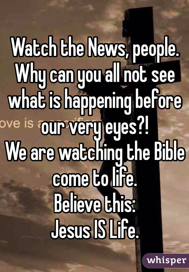 Watch the News, people. Why can you all not see what is happening before our very eyes?! We are watching the Bible come to life. Believe this: Jesus IS Life.