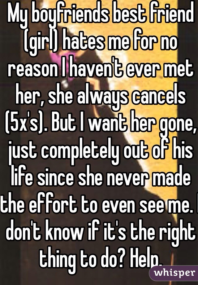 My boyfriends best friend (girl) hates me for no reason I haven't ever met her, she always cancels (5x's). But I want her gone, just completely out of his life since she never made the effort to even see me. I don't know if it's the right thing to do? Help.