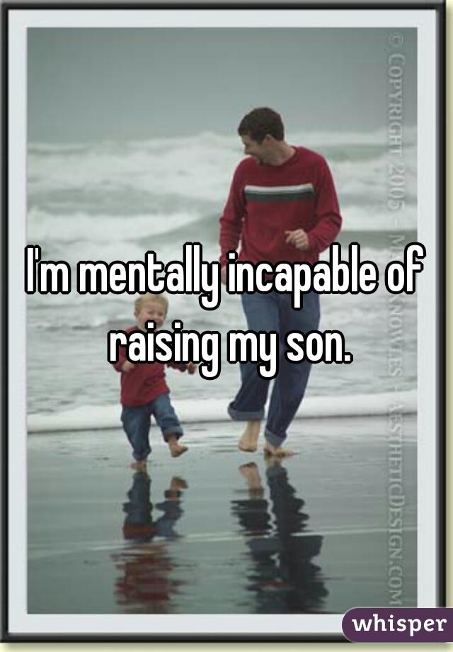 I'm mentally incapable of raising my son.