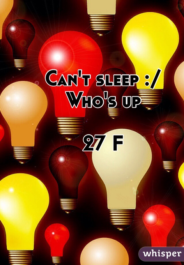 Can't sleep :/ Who's up  27 F