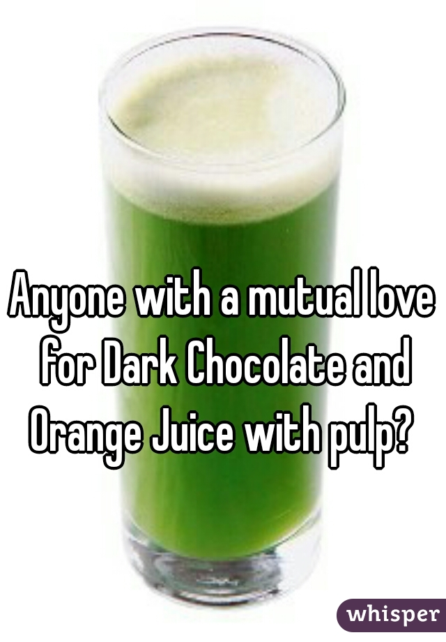 Anyone with a mutual love for Dark Chocolate and Orange Juice with pulp?
