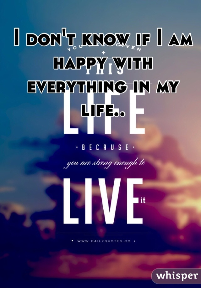I don't know if I am happy with everything in my life..