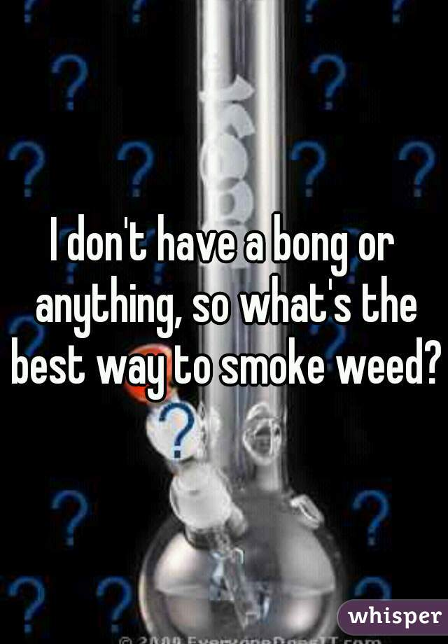 I don't have a bong or anything, so what's the best way to smoke weed?