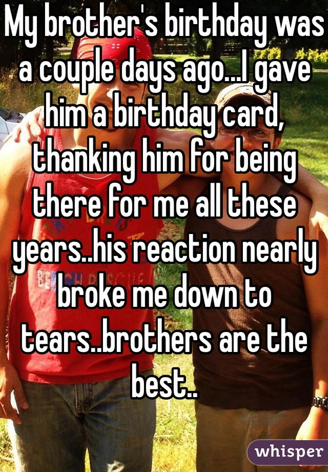 My brother's birthday was a couple days ago...I gave him a birthday card, thanking him for being there for me all these years..his reaction nearly broke me down to tears..brothers are the best..