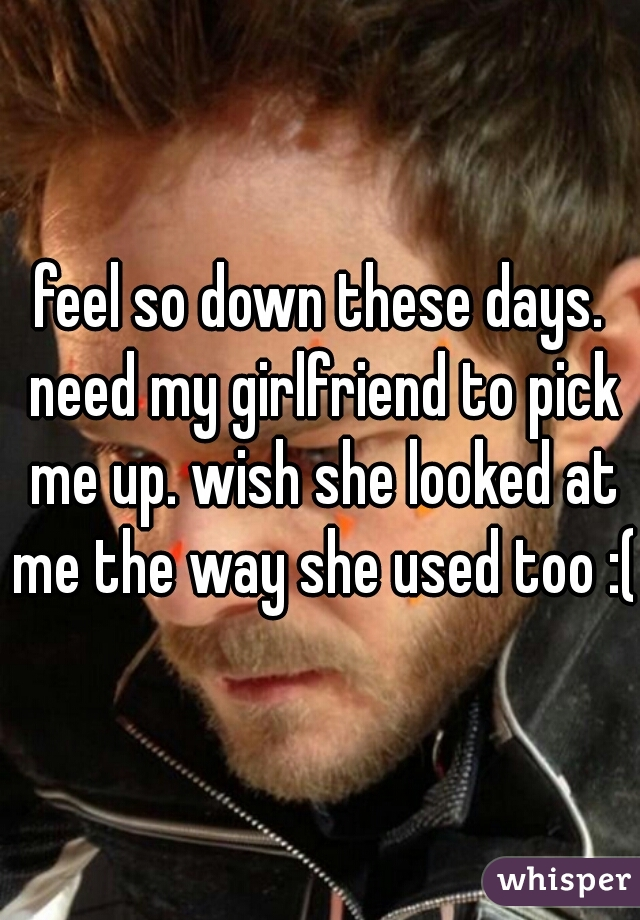 feel so down these days. need my girlfriend to pick me up. wish she looked at me the way she used too :(