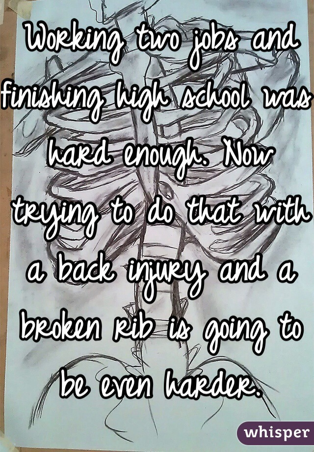 Working two jobs and finishing high school was hard enough. Now trying to do that with a back injury and a broken rib is going to be even harder.